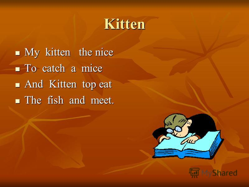 Kitten My kitten the nice My kitten the nice To catch a mice To catch a mice And Kitten top eat And Kitten top eat The fish and meet. The fish and meet.