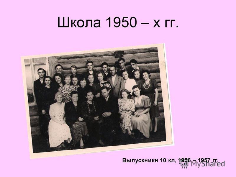 Школа 1950 – х гг. Выпускники 10 кл, 1956 – 1957 гг.