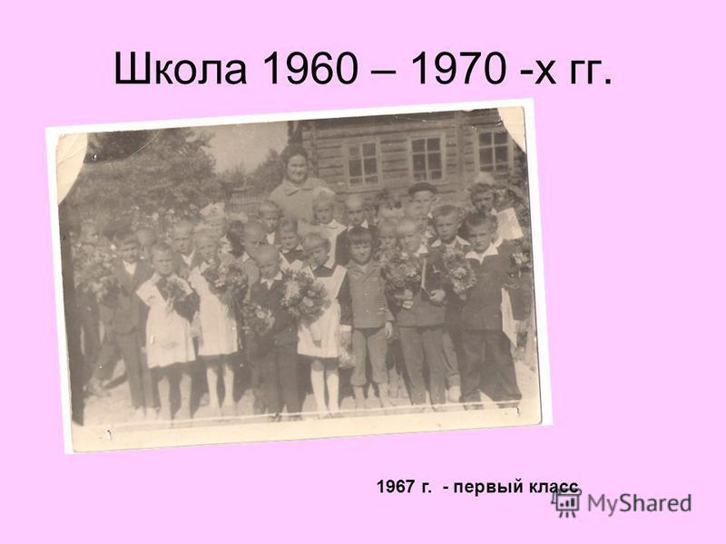 Школа 1960 – 1970 -х гг. 1967 г. - первый класс
