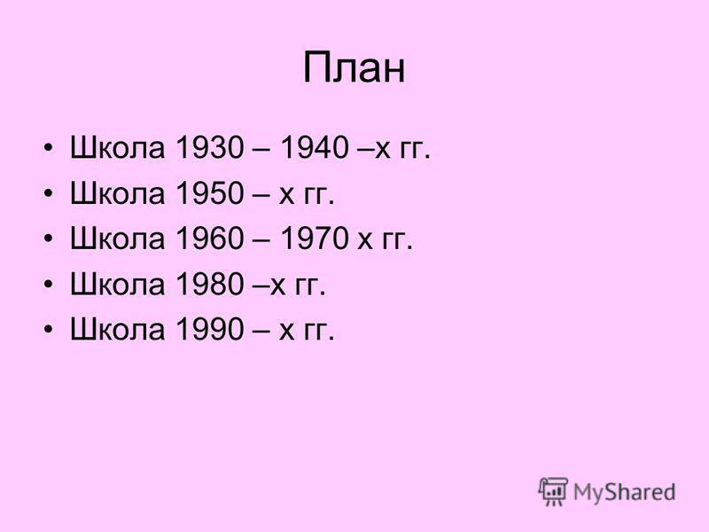 План Школа 1930 – 1940 –х гг. Школа 1950 – х гг. Школа 1960 – 1970 х гг. Школа 1980 –х гг. Школа 1990 – х гг.