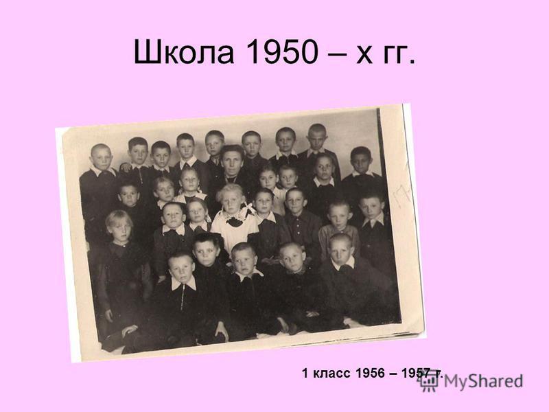 Школа 1950 – х гг. 1 класс 1956 – 1957 г.