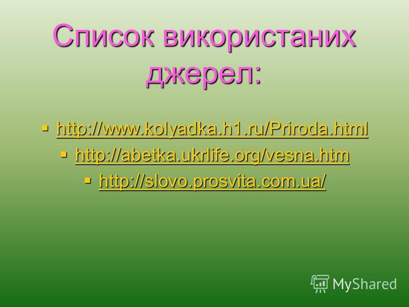 Список використаних джерел: http://www.kolyadka.h1.ru/Priroda.html http://www.kolyadka.h1.ru/Priroda.html http://www.kolyadka.h1.ru/Priroda.html http://abetka.ukrlife.org/vesna.htm http://abetka.ukrlife.org/vesna.htm http://abetka.ukrlife.org/vesna.h