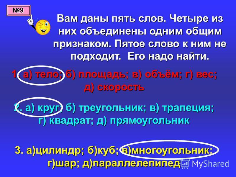 Вам даны пять слов. Четыре из них объединены одним общим признаком. Пятое слово к ним не подходит. Его надо найти. 1. а) тело; б) площадь; в) объём; г) вес; д) скорость 2. а) круг; б) треугольник; в) трапеция; г) квадрат; д) прямоугольник 3. а)цилинд