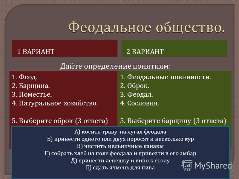 1 ВАРИАНТ 2 ВАРИАНТ 1. Феод. 2. Барщина. 3. Поместье. 4. Натуральное хозяйство. 5. Выберите оброк (3 ответа ) 1. Феодальные повинности. 2. Оброк. 3. Феодал. 4. Сословия. 5. Выберите барщину (3 ответа ) Дайте определение понятиям: А ) косить траву на