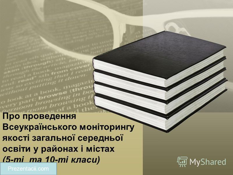 Про проведення Всеукраїнського моніторингу якості загальної середньої освіти у районах і містах (5-ті та 10-ті класи) Prezentacii.com