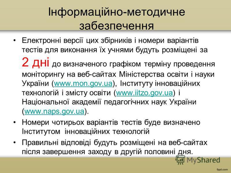 Інформаційно-методичне забезпечення Електронні версії цих збірників і номери варіантів тестів для виконання їх учнями будуть розміщені за 2 дні до визначеного графіком терміну проведення моніторингу на веб-сайтах Міністерства освіти і науки України (