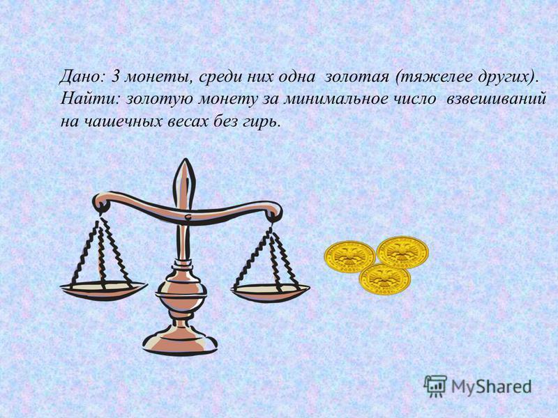 Дано: 3 монеты, среди них одна золотая (тяжелее других). Найти: золотую монету за минимальное число взвешиваний на чашечных весах без гирь.