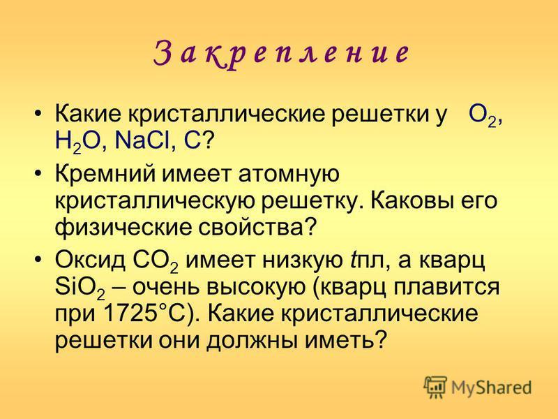 З а к р е п л е н и е Какие кристаллические решетки у О 2, Н 2 О, NaCl, С? Кремний имеет атомную кристаллическую решетку. Каковы его физические свойства? Оксид СО 2 имеет низкую апл, а кварц SiO 2 – очень высокую (кварц плавится при 1725°С). Какие кр