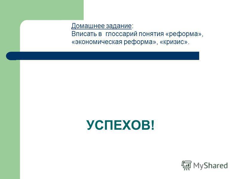 УСПЕХОВ! Домашнее задание: Вписать в глоссарий понятия «реформа», «экономическая реформа», «кризис».