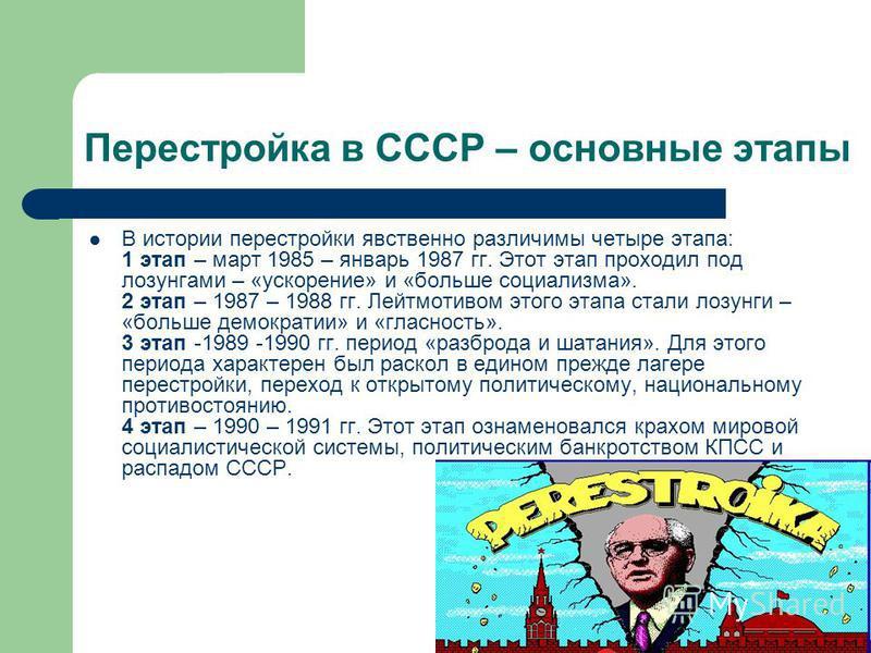 Перестройка в СССР – основные этапы В истории перестройки явственно различимы четыре этапа: 1 этап – март 1985 – январь 1987 гг. Этот этап проходил под лозунгами – «ускорение» и «больше социализма». 2 этап – 1987 – 1988 гг. Лейтмотивом этого этапа ст