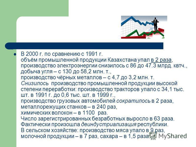 В 2000 г. по сравнению с 1991 г. объём промышленной продукции Казахстана упал в 2 раза, производство электроэнергии снизилось с 86 до 47.3 млрд. квтч., добыча угля – с 130 до 58,2 млн. т., производство чёрных металлов – с 4,7 до 3,2 млн. т. Снизилось