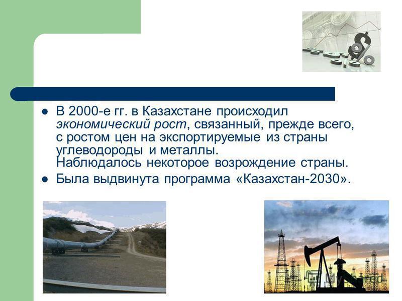 В 2000-е гг. в Казахстане происходил экономический рост, связанный, прежде всего, с ростом цен на экспортируемые из страны углеводороды и металлы. Наблюдалось некоторое возрождение страны. Была выдвинута программа «Казахстан-2030».