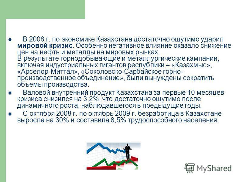 В 2008 г. по экономике Казахстана достаточно ощутимо ударил мировой кризис. Особенно негативное влияние оказало снижение цен на нефть и металлы на мировых рынках. В результате горнодобывающие и металлургические кампании, включая индустриальных гигант