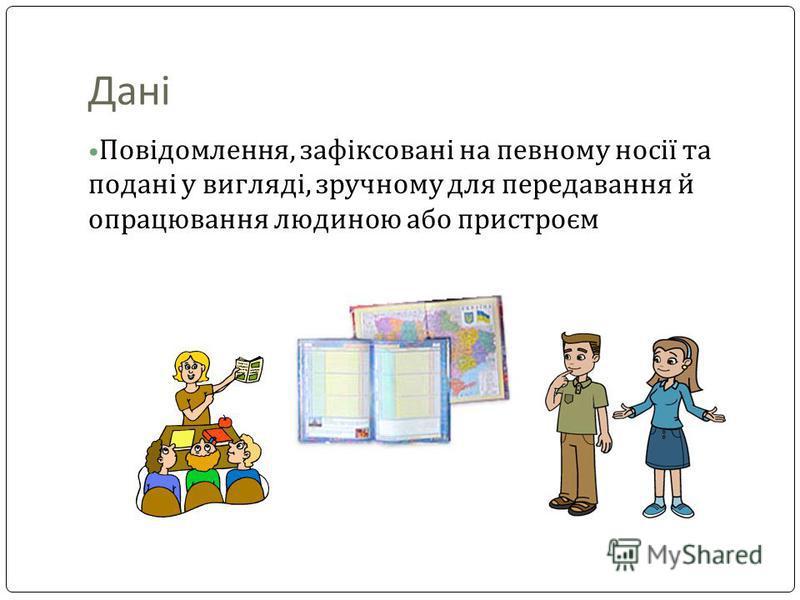 Дані Повідомлення, зафіксовані на певному носії та подані у вигляді, зручному для передавання й опрацювання людиною або пристроєм