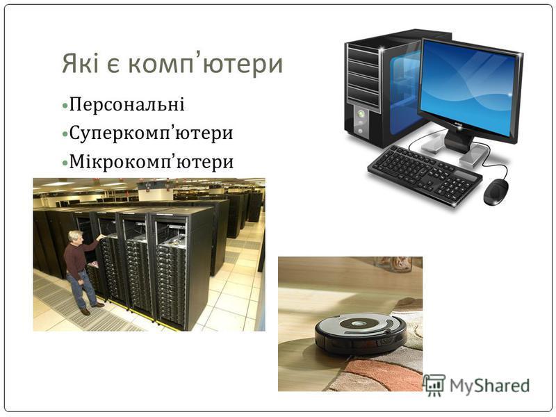 Які є комп ютери Персональні Суперкомп ютери Мікрокомп ютери