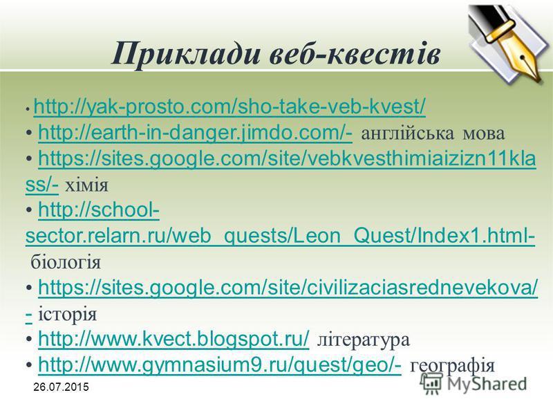 Приклади веб-квестів 26.07.2015 http://yak-prosto.com/sho-take-veb-kvest/ http://earth-in-danger.jimdo.com/- англійська мова http://earth-in-danger.jimdo.com/- https://sites.google.com/site/vebkvesthimiaizizn11kla ss/- хімія https://sites.google.com/