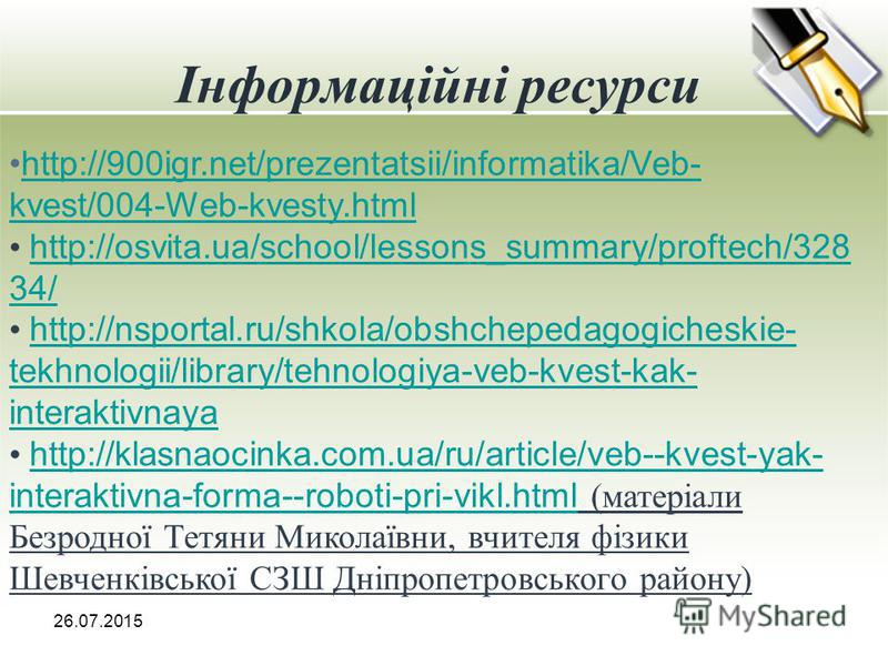 Інформаційні ресурси 26.07.2015 http://900igr.net/prezentatsii/informatika/Veb- kvest/004-Web-kvesty.htmlhttp://900igr.net/prezentatsii/informatika/Veb- kvest/004-Web-kvesty.html http://osvita.ua/school/lessons_summary/proftech/328 34/ http://osvita.