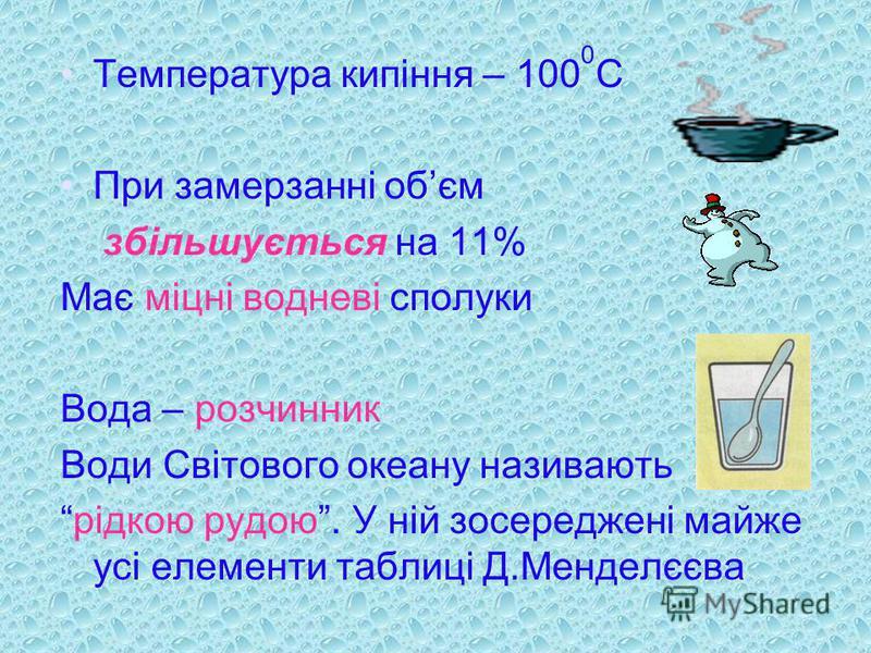 Температура кипіння – 100 0 С При замерзанні обєм збільшується на 11% Має міцні водневі сполуки Вода – розчинник Води Світового океану називають рідкою рудою. У ній зосереджені майже усі елементи таблиці Д.Менделєєва