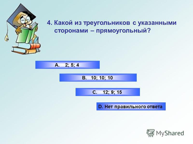 В. Прямого угла А. Острого угла С. Тупого угла 2. Если в треугольнике квадрат одной стороны равен сумме квадратов двух других сторон, то эта сторона лежит напротив … D. Нет правильного ответа