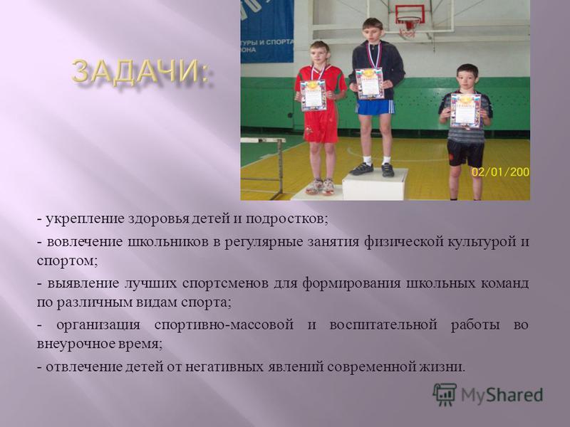 - укрепление здоровья детей и подростков ; - вовлечение школьников в регулярные занятия физической культурой и спортом ; - выявление лучших спортсменов для формирования школьных команд по различным видам спорта ; - организация спортивно - массовой и