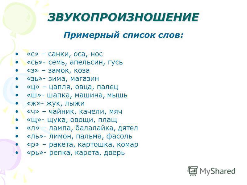 ЗВУКОПРОИЗНОШЕНИЕ Примерный список слов: «с» – санки, оса, нос «сь»- семь, апельсин, гусь «з» – замок, коза «зь»- зима, магазин «ц» – цапля, овца, палец «ш»- шапка, машина, мышь «ж»- жук, лыжи «ч» – чайник, качели, мяч «щ»- щука, овощи, плащ «л» – ла