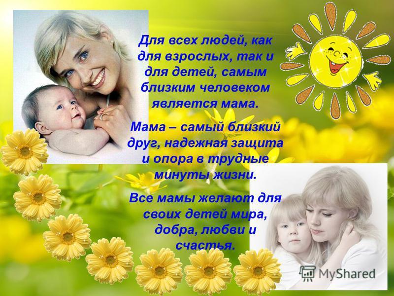 Для всех людей, как для взрослых, так и для детей, самым близким человеком является мама. Мама – самый близкий друг, надежная защита и опора в трудные минуты жизни. Все мамы желают для своих детей мира, добра, любви и счастья.