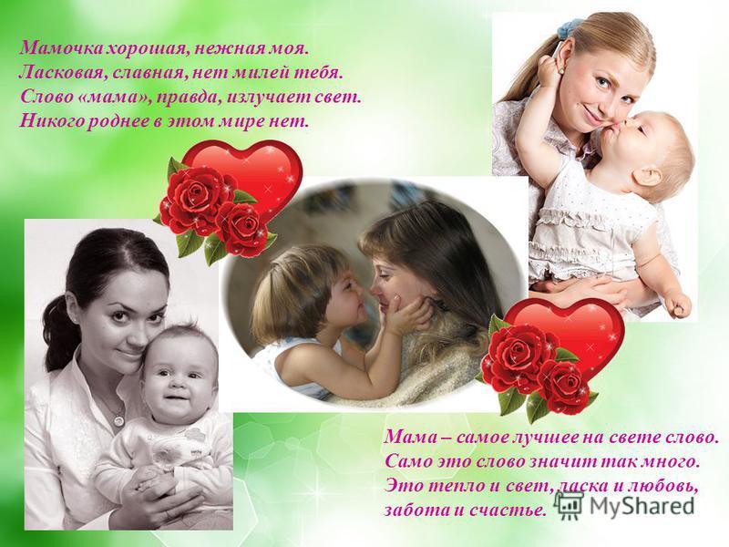 Мамочка хорошая, нежная моя. Ласковая, славная, нет милей тебя. Слово «мама», правда, излучает свет. Никого роднее в этом мире нет. Мама – самое лучшее на свете слово. Само это слово значит так много. Это тепло и свет, ласка и любовь, забота и счасть