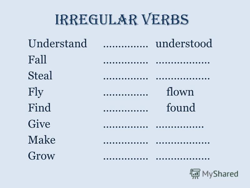 Irregular verbs Understand…………… understood Fall …………… ……………… Steal …………… ……………… Fly…………… flown Find…………… found Give…………… ……………. Make…………… ……………… Grow…………… ………………