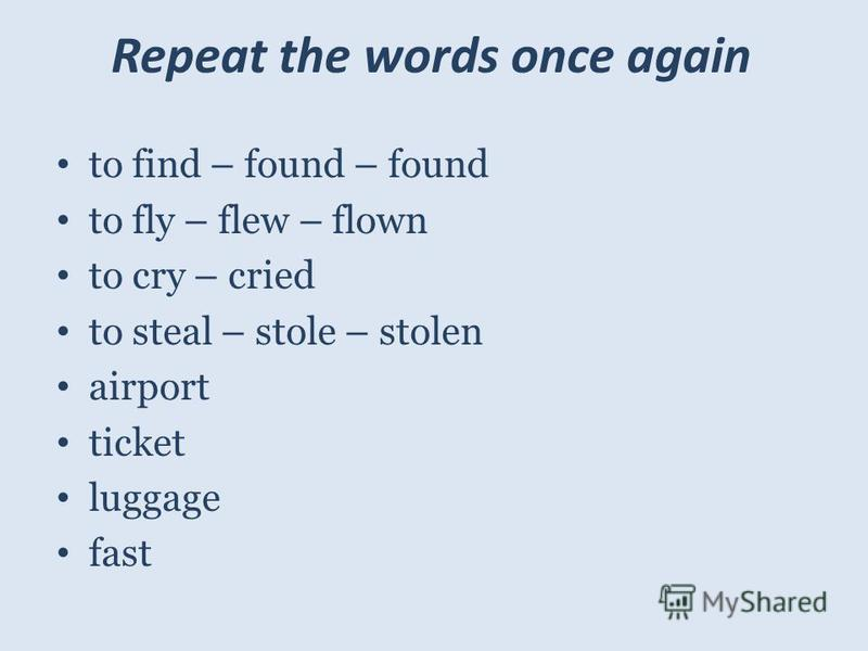 Repeat the words once again to find – found – found to fly – flew – flown to cry – cried to steal – stole – stolen airport ticket luggage fast
