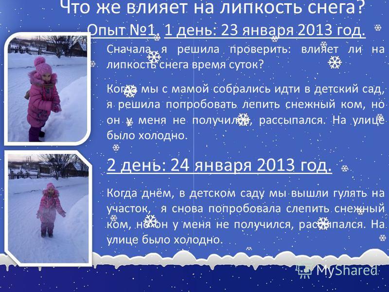 Что же влияет на липкость снега? Опыт 1. 1 день: 23 января 2013 год. Сначала я решила проверить: влияет ли на липкость снега время суток? Когда мы с мамой собрались идти в детский сад, я решила попробовать лепить снежный ком, но он у меня не получилс