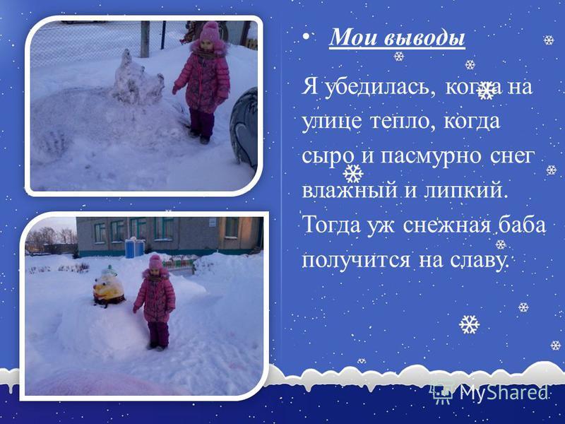 Мои выводы Я убедилась, когда на улице тепло, когда сыро и пасмурно снег влажный и липкий. Тогда уж снежная баба получится на славу.