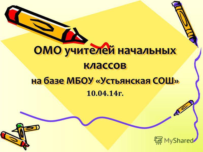 ОМО учителей начальных классов на базе МБОУ «Устьянская СОШ» 10.04.14 г.