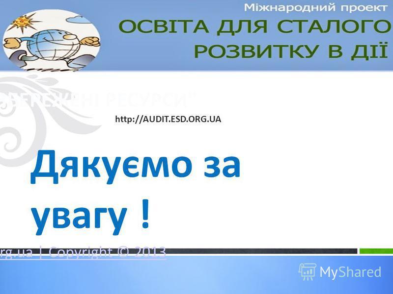 Міжнародний освітній проект для шкільної молоді та дорослих Освіта для сталого розвитку в дії www.esd.org.ua | Copyright © 2013 Дякуємо за увагу ! Система Звітності ЗБЕРЕЖЕНІ РЕСУРСИ http://AUDIT.ESD.ORG.UA