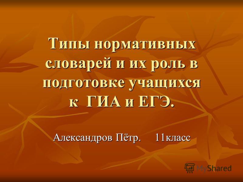 Типы нормативных словарей и их роль в подготовке учащихся к ГИА и ЕГЭ. Александров Пётр. 11 класс