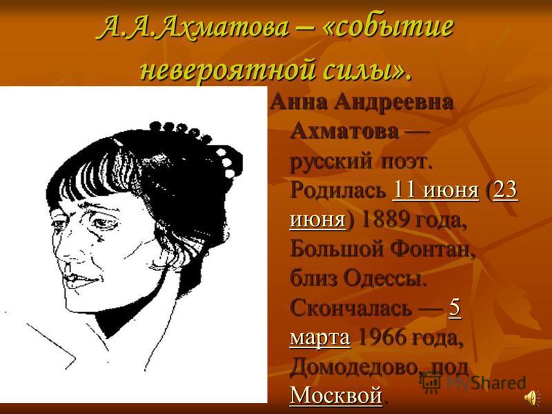 А.А.Ахматова – «событие невероятной силы». Анна Андреевна Ахматова русский поэт. Родилась 11 июня (23 июня) 1889 года, Большой Фонтан, близ Одессы. Скончалась 5 марта 1966 года, Домодедово, под Москвой. 11 июня 23 июня 5 марта Москвой 11 июня 23 июня