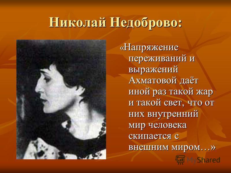 Николай Недоброво: « Напряжение переживаний и выражений Ахматовой даёт иной раз такой жар и такой свет, что от них внутренний мир человека скипается с внешним миром…»