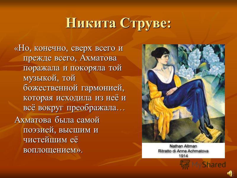 Никита Струве: « Но, конечно, сверх всего и прежде всего, Ахматова поражала и покоряла той музыкой, той божественной гармонией, которая исходила из неё и всё вокруг преображала… Ахматова была самой поэзией, высшим и чистейшим её воплощением».