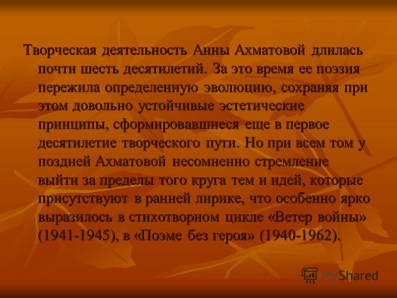 Творческая деятельность Анны Ахматовой длилась почти шесть десятилетий. За это время ее поэзия пережила определенную эволюцию, сохраняя при этом довольно устойчивые эстетические принципы, сформировавшиеся еще в первое десятилетие творческого пути. Но