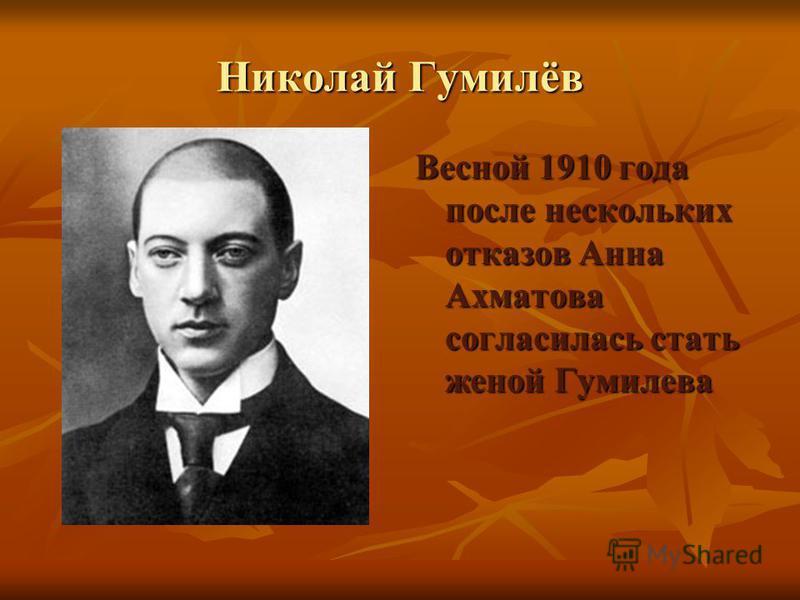 Николай Гумилёв Весной 1910 года после нескольких отказов Анна Ахматова согласилась стать женой Гумилева