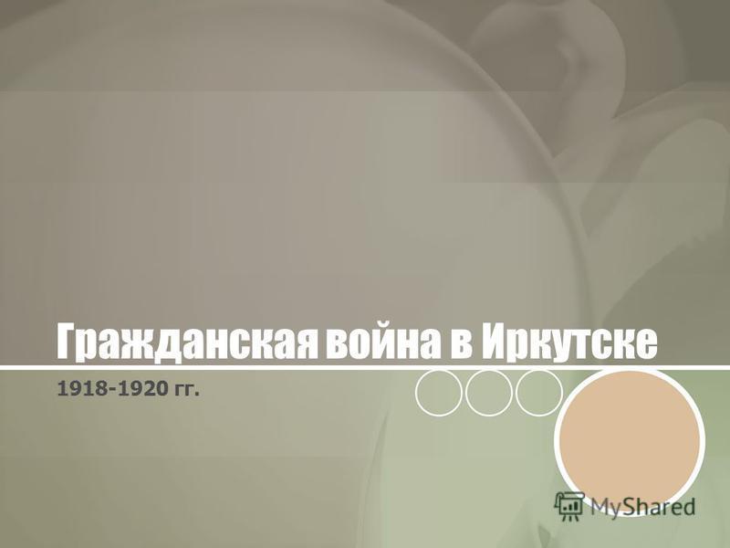 Гражданская война в Иркутске 1918-1920 гг.