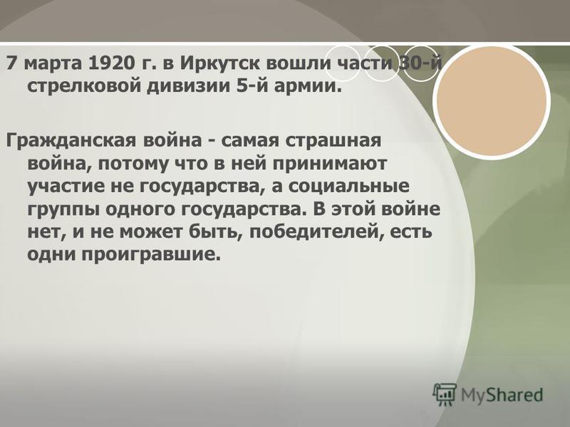 7 марта 1920 г. в Иркутск вошли части 30-й стрелковой дивизии 5-й армии. Гражданская война - самая страшная война, потому что в ней принимают участие не государства, а социальные группы одного государства. В этой войне нет, и не может быть, победител