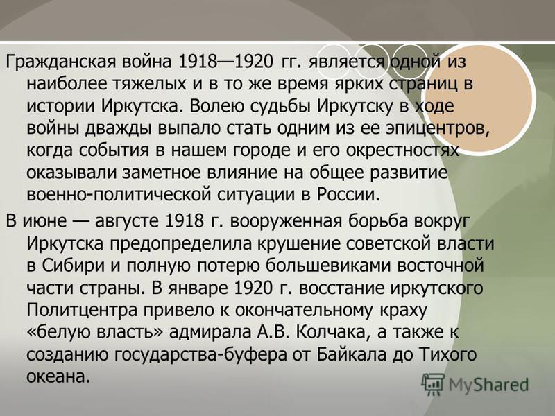 Гражданская война 19181920 гг. является одной из наиболее тяжелых и в то же время ярких страниц в истории Иркутска. Волею судьбы Иркутску в ходе войны дважды выпало стать одним из ее эпицентров, когда события в нашем городе и его окрестностях оказыв