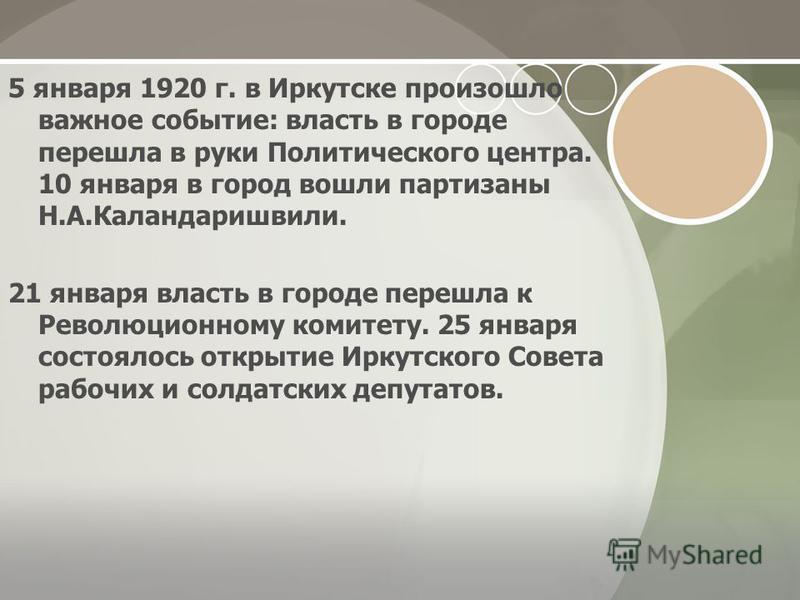 5 января 1920 г. в Иркутске произошло важное событие: власть в городе перешла в руки Политического центра. 10 января в город вошли партизаны Н.А.Каландаришвили. 21 января власть в городе перешла к Революционному комитету. 25 января состоялось открыти