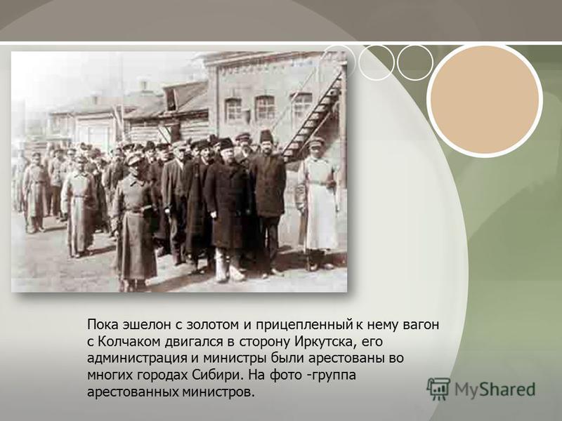 Пока эшелон с золотом и прицепленный к нему вагон с Колчаком двигался в сторону Иркутска, его администрация и министры были арестованы во многих городах Сибири. На фото -группа арестованных министров.