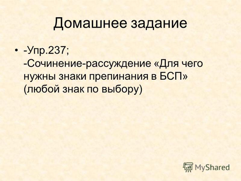 Домашнее задание -Упр.237; -Сочинение-рассуждение «Для чего нужны знаки препинания в БСП» (любой знак по выбору)