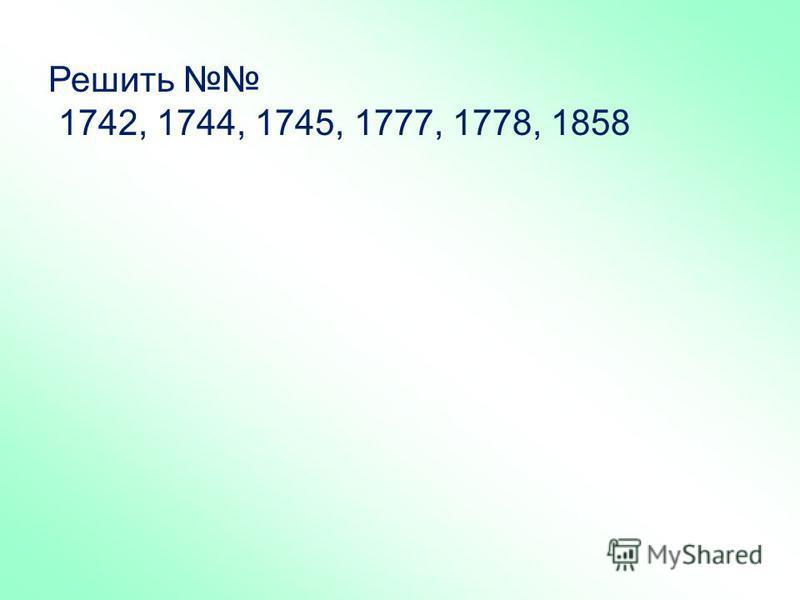 Решить 1742, 1744, 1745, 1777, 1778, 1858