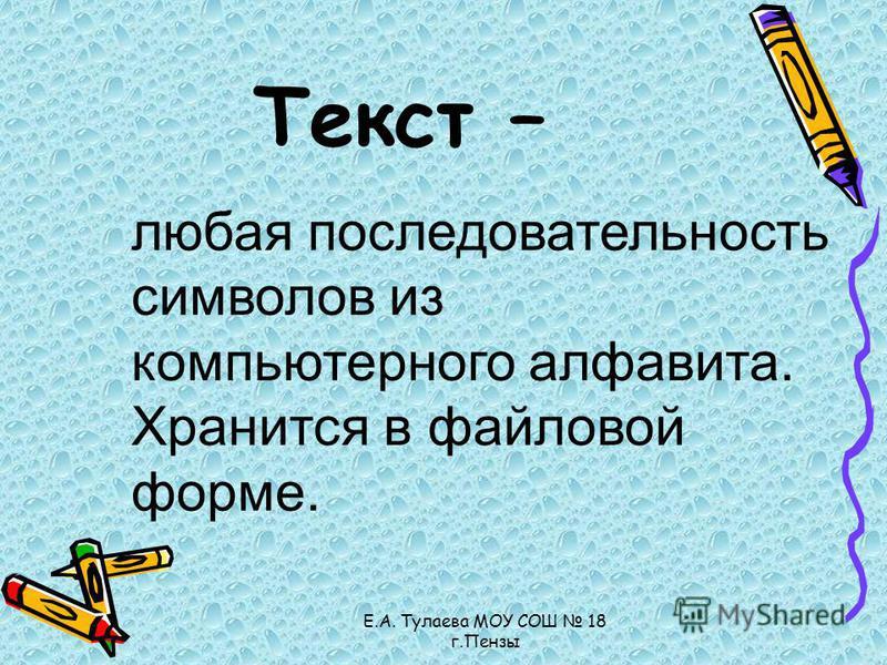 Е.А. Тулаева МОУ СОШ 18 г.Пензы Текст – любая последовательность символов из компьютерного алфавита. Хранится в файловой форме.