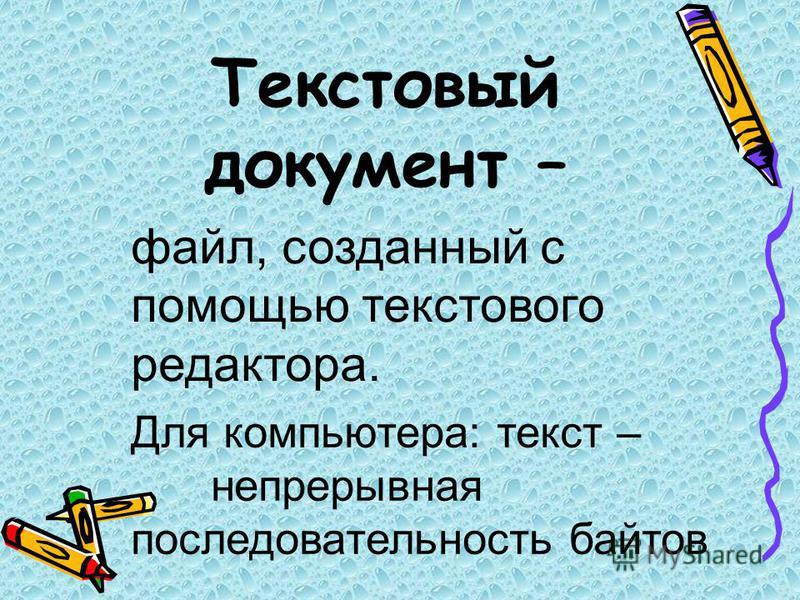 Текстовый документ – файл, созданный с помощью текстового редактора. Для компьютера: текст – непрерывная последовательность байтов