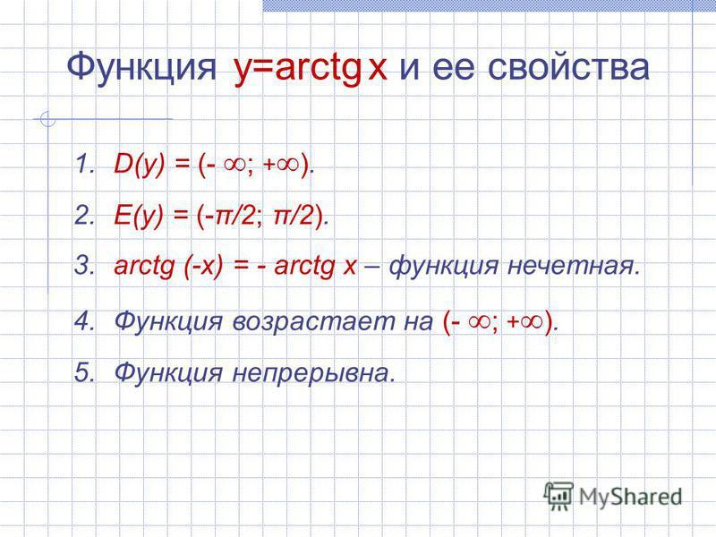 Функция y=arctg x и ее свойства 1. D(y) = (- ; + ). 2. E(y) = (-π/2; π/2). 3. arctg (-x) = - arctg x – функция нечетная. 4. Функция возрастает на (- ; + ). 5. Функция непрерывна.