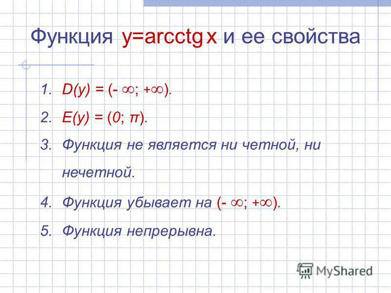 Функция y=arcсtg x и ее свойства 1. D(y) = (- ; + ). 2. E(y) = (0; π). 3. Функция не является ни четной, ни нечетной. 4. Функция убывает на (- ; + ). 5. Функция непрерывна.